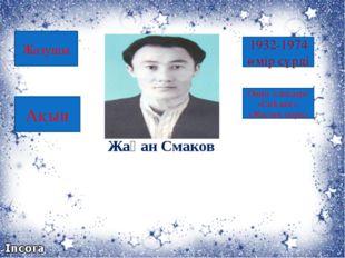 Жақан Смаков 1932-1974 өмір сүрді Оның өлеңдері: «Сыйлық», «Жастық сыры» Жазу