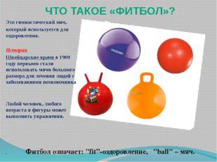 ЧТО ТАКОЕ «ФИТБОЛ»? Это гимнастический мяч, который используется для оздоровл