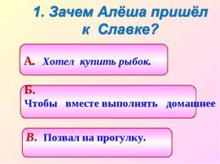 Б. Чтобы вместе выполнять домашнее задание. А. Хотел купить рыбок. В. Позвал