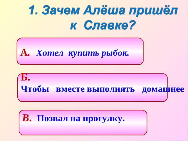 Б. Чтобы вместе выполнять домашнее задание. А. Хотел купить рыбок. В. Позвал...