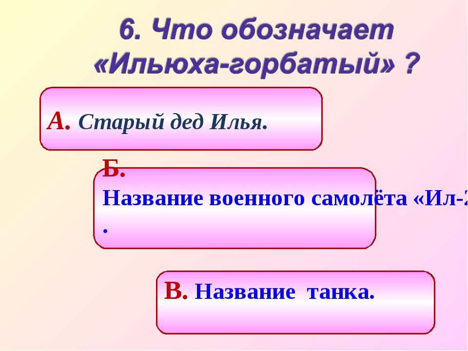 Б. Название военного самолёта «Ил-2». А. Старый дед Илья. В. Название танка.
