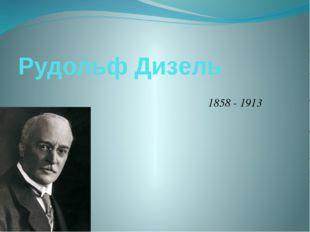 Рудольф Дизель 1858 - 1913