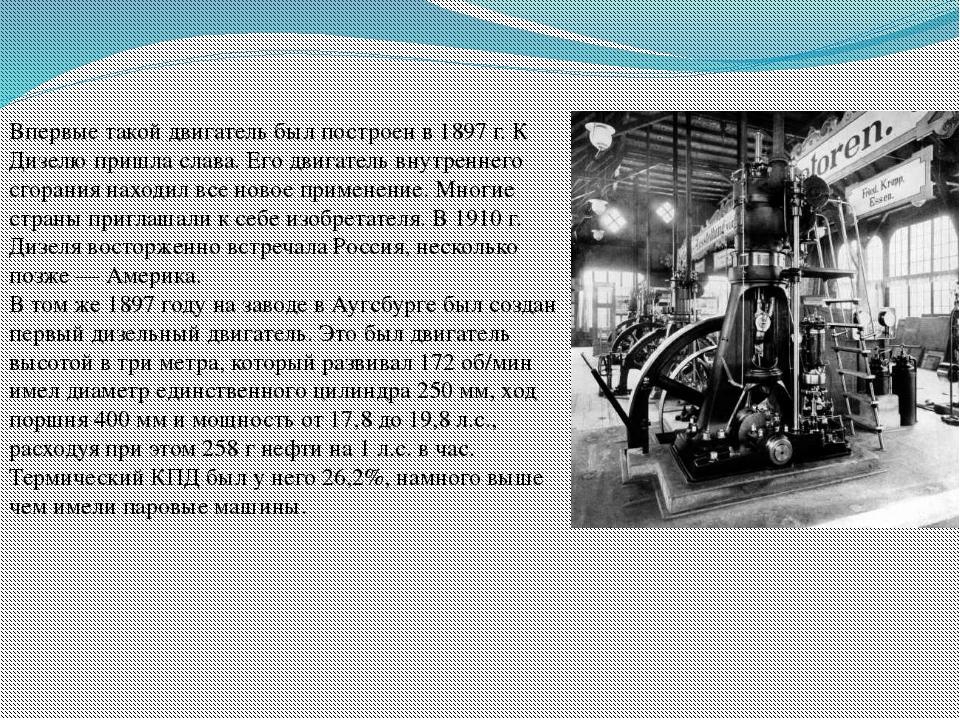 Впервые такой двигатель был построен в 1897 г. К Дизелю пришла слава. Его дви...