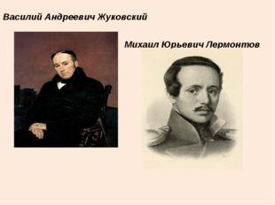 Василий Андреевич Жуковский Михаил Юрьевич Лермонтов