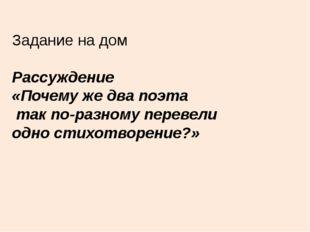 Задание на дом Рассуждение «Почему же два поэта так по-разному перевели одно