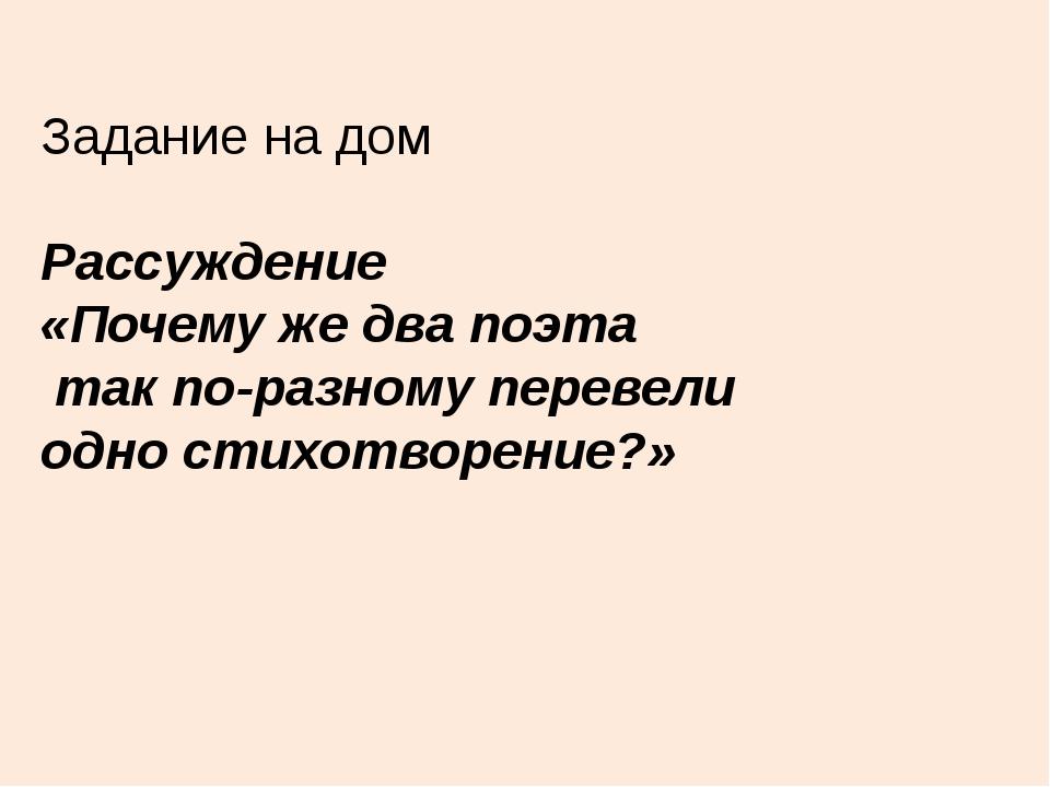 Задание на дом Рассуждение «Почему же два поэта так по-разному перевели одно...