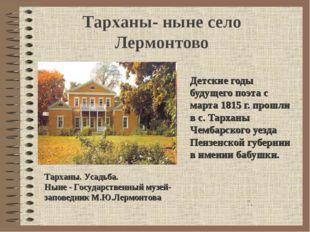Тарханы- ныне село Лермонтово Детские годы будущего поэта с марта 1815 г. про