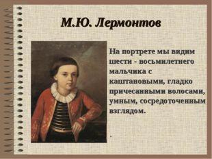 М.Ю. Лермонтов . На портрете мы видим шести - восьмилетнего мальчика с каштан