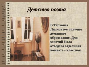 Детство поэта . В Тарханах Лермонтов получил домашнее образование. Для заняти
