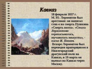 Кавказ . 18 февраля 1837 г. М. Ю. Лермонтов был арестован: он написал стих-е