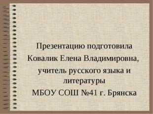 Презентацию подготовила Ковалик Елена Владимировна, учитель русского языка и