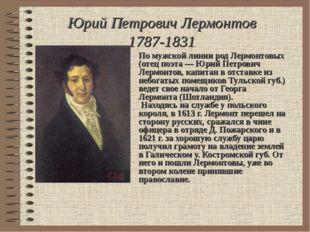 Юрий Петрович Лермонтов 1787-1831 По мужской линии род Лермонтовых (отец поэт
