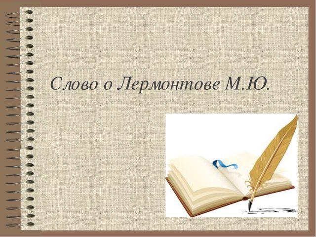 Слово о Лермонтове М.Ю.