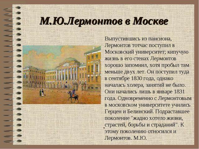 М.Ю.Лермонтов в Москве . Выпустившись из пансиона, Лермонтов тотчас поступил...