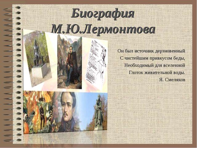 Биография М.Ю.Лермонтова Он был источник дерзновенный С чистейшим привкусом б...