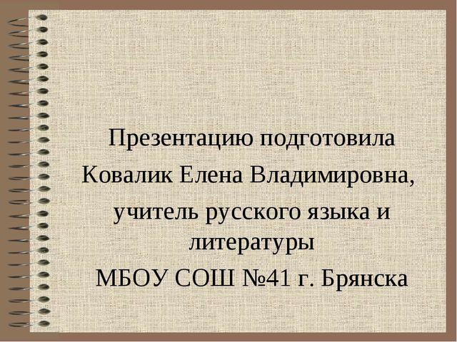Презентацию подготовила Ковалик Елена Владимировна, учитель русского языка и...