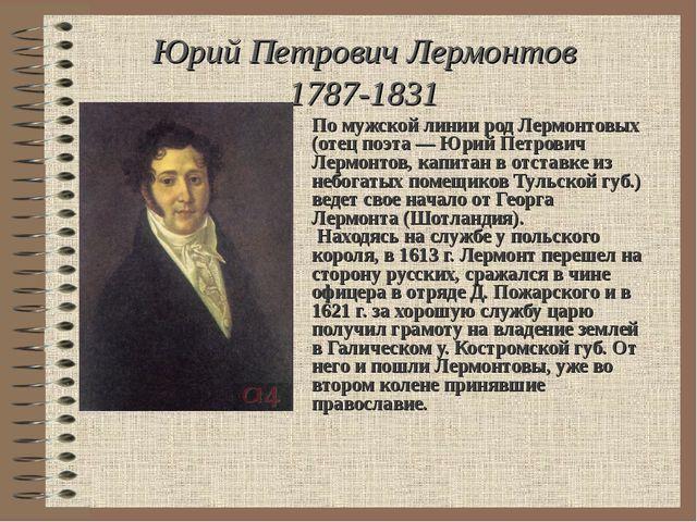 Юрий Петрович Лермонтов 1787-1831 По мужской линии род Лермонтовых (отец поэт...
