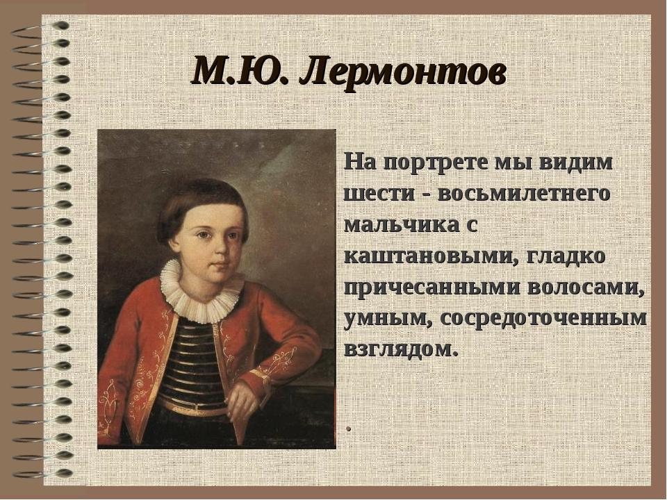 М.Ю. Лермонтов . На портрете мы видим шести - восьмилетнего мальчика с каштан...