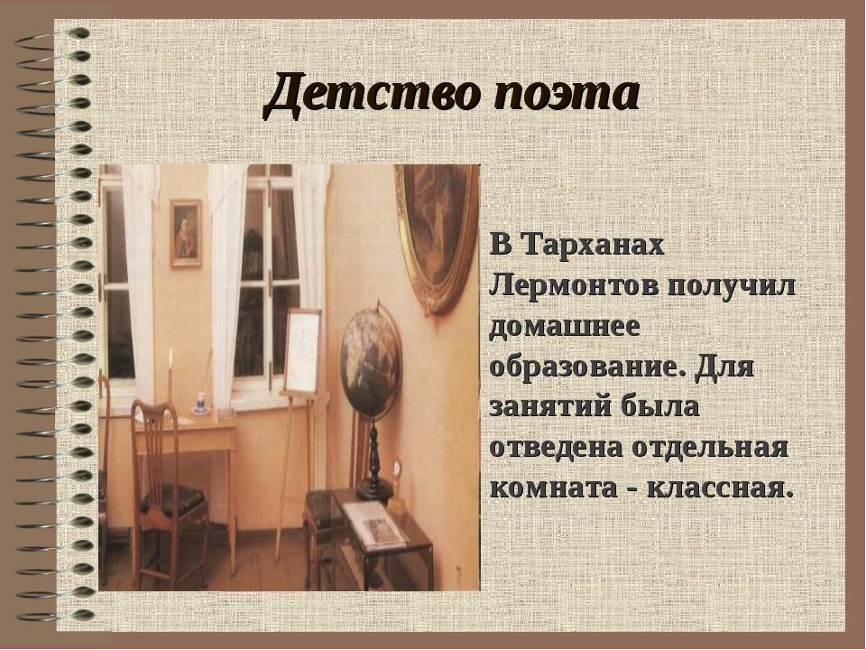 Детство поэта . В Тарханах Лермонтов получил домашнее образование. Для заняти...