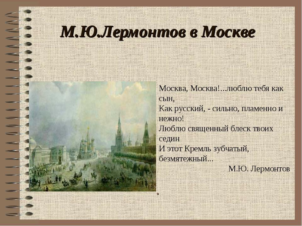 М.Ю.Лермонтов в Москве . Москва, Москва!...люблю тебя как сын, Как русский, -...