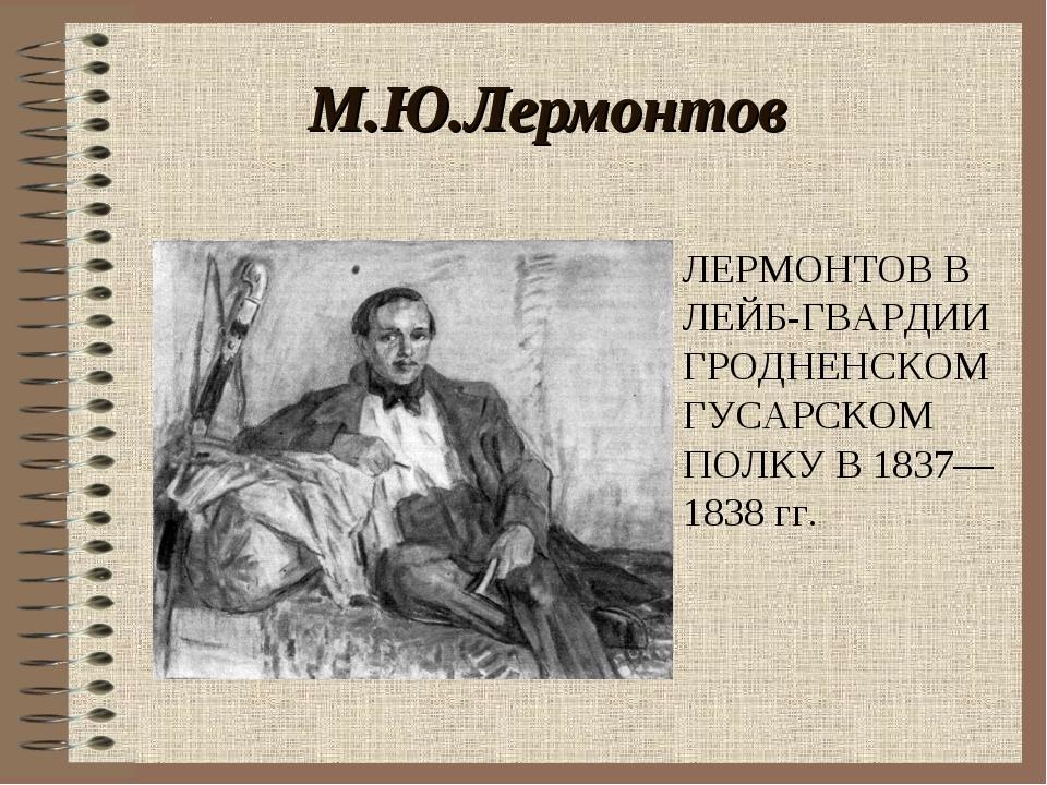 М.Ю.Лермонтов . ЛЕРМОНТОВ В ЛЕЙБ-ГВАРДИИ ГРОДНЕНСКОМ ГУСАРСКОМ ПОЛКУ В 1837—1...