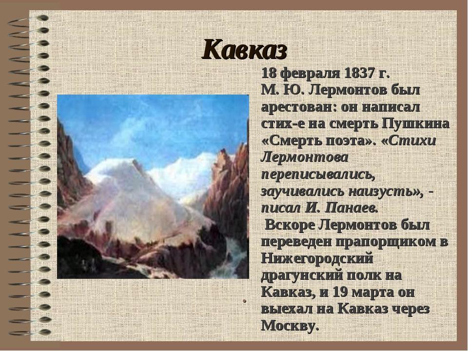 Кавказ . 18 февраля 1837 г. М. Ю. Лермонтов был арестован: он написал стих-е...