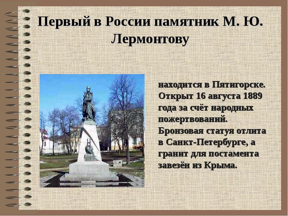 Первый в России памятник М. Ю. Лермонтову находится в Пятигорске. Открыт 16 а...