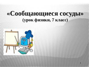 «Сообщающиеся сосуды» (урок физики, 7 класс) 1