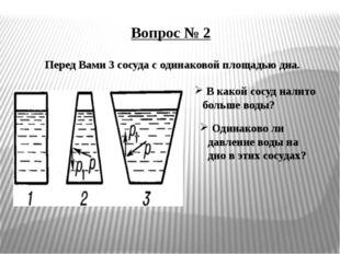 Вопрос № 2 Перед Вами 3 сосуда с одинаковой площадью дна. В какой сосуд налит