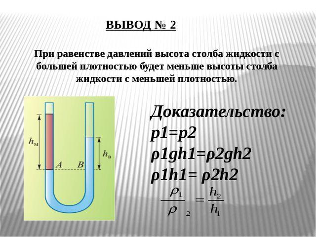 ВЫВОД № 2 При равенстве давлений высота столба жидкости с большей плотностью...