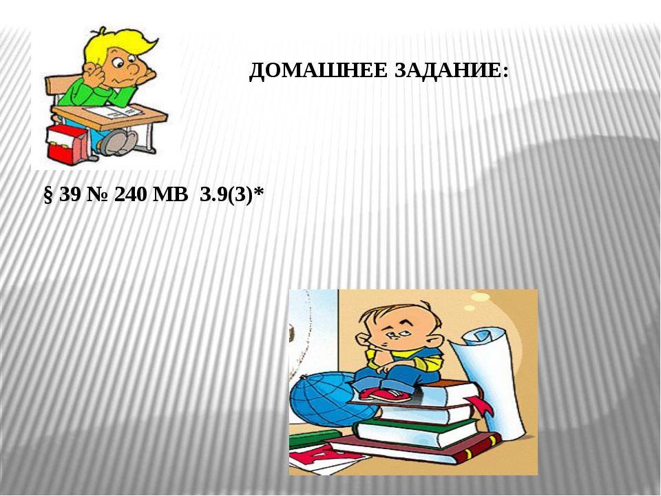ДОМАШНЕЕ ЗАДАНИЕ: § 39 № 240 МВ З.9(3)*