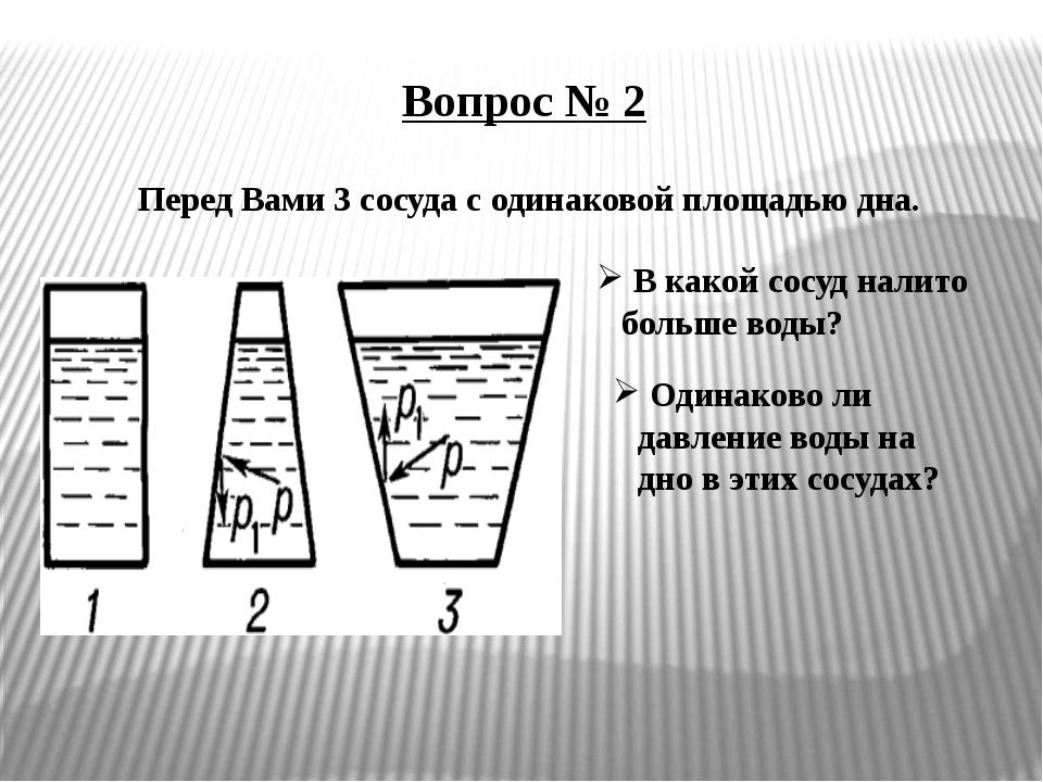 Вопрос № 2 Перед Вами 3 сосуда с одинаковой площадью дна. В какой сосуд налит...