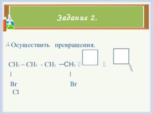 Задание 2. Осуществить превращения. CH2 – CH2 - CH2 ─СН2   | | Br Br Cl
