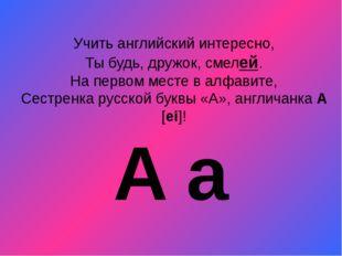 Учить английский интересно, Ты будь, дружок, смелей. На первом месте в алфави
