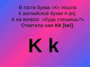 В гости буква «К» пошла К английской букве A [ei]. А на вопрос: «Куда спешишь