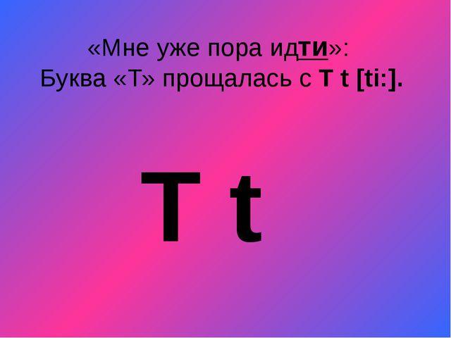 «Мне уже пора идти»: Буква «Т» прощалась с T t[ti:]. T t