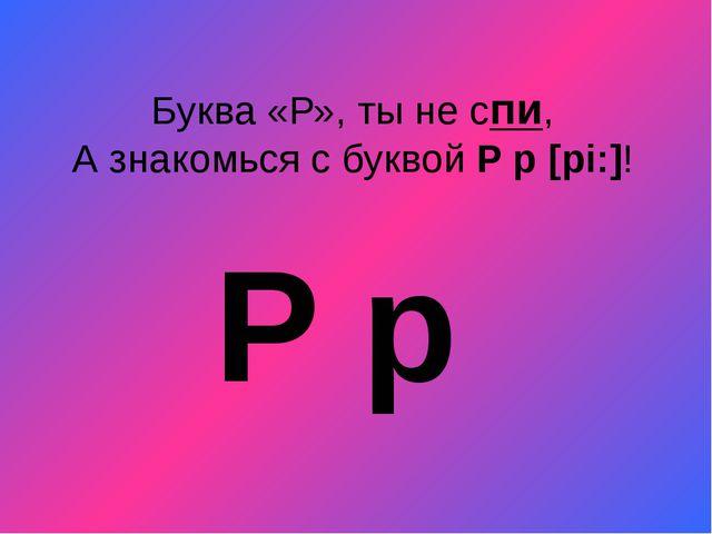 Буква «Р», ты не спи, А знакомься с буквой P p[pi:]! P p