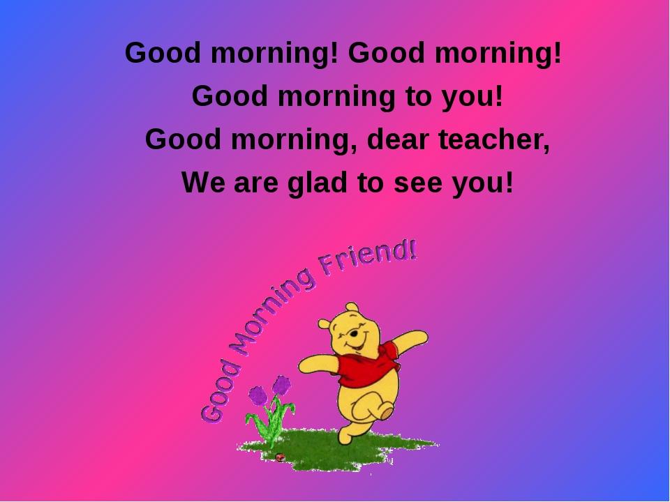 Good morning! Good morning! Good morning to you! Good morning, dear teacher,...