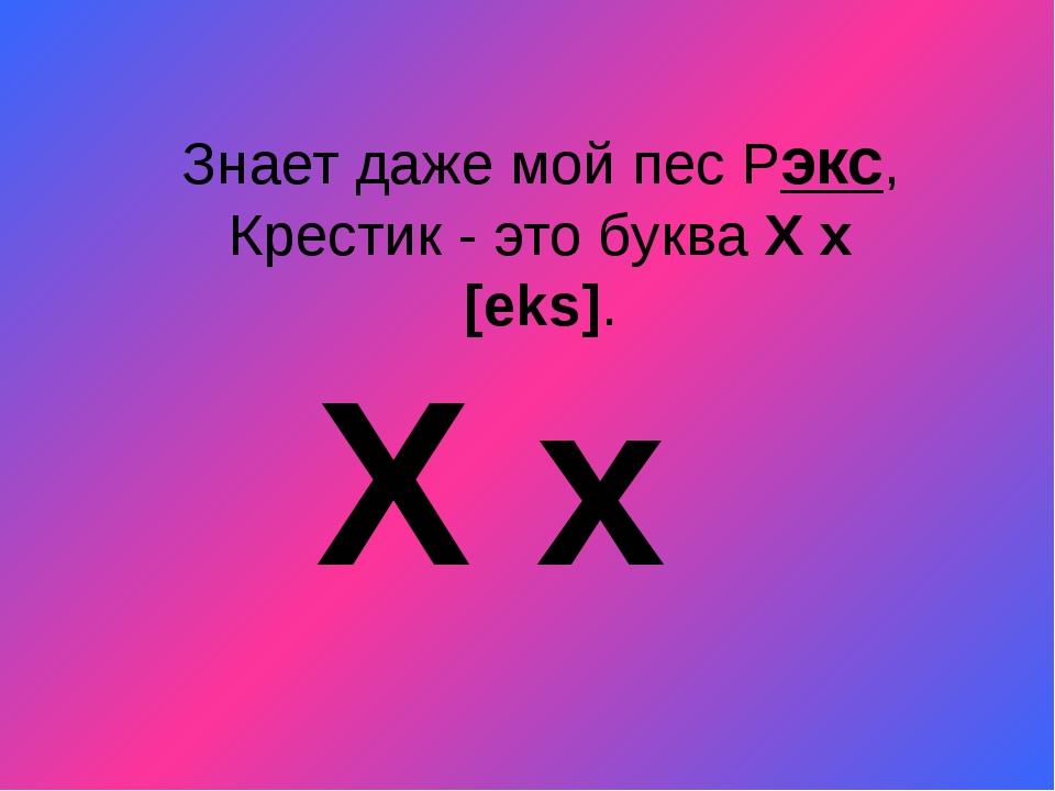 Знает даже мой пес Рэкс, Крестик - это буква X x [eks]. X x