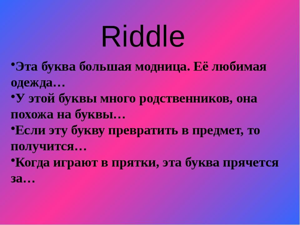 Riddle Эта буква большая модница. Её любимая одежда… У этой буквы много родст...