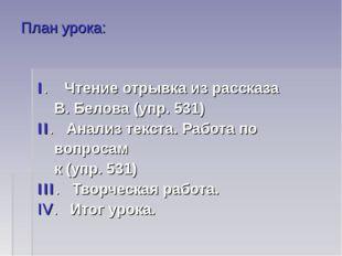 План урока: I. Чтение отрывка из рассказа В. Белова (упр. 531) II. Анализ тек