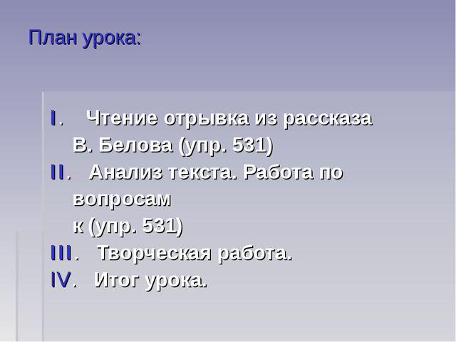 План урока: I. Чтение отрывка из рассказа В. Белова (упр. 531) II. Анализ тек...