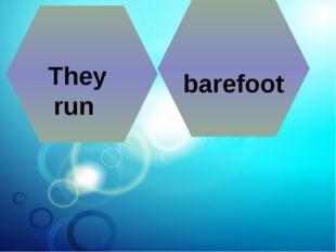 They run barefoot