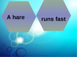 A hare runs fast