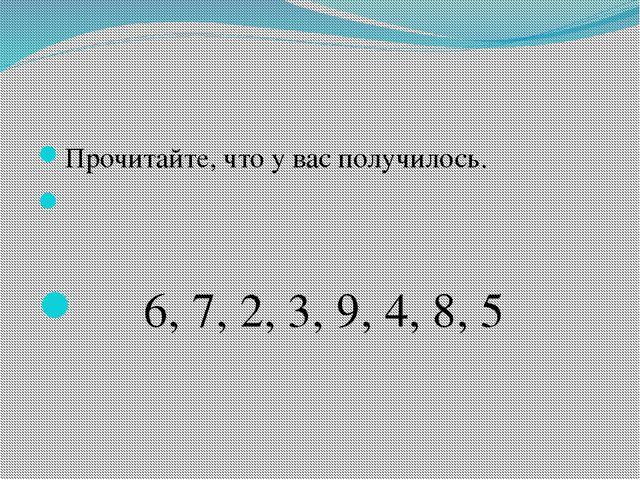 Прочитайте, что у вас получилось. 6, 7, 2, 3, 9, 4, 8, 5