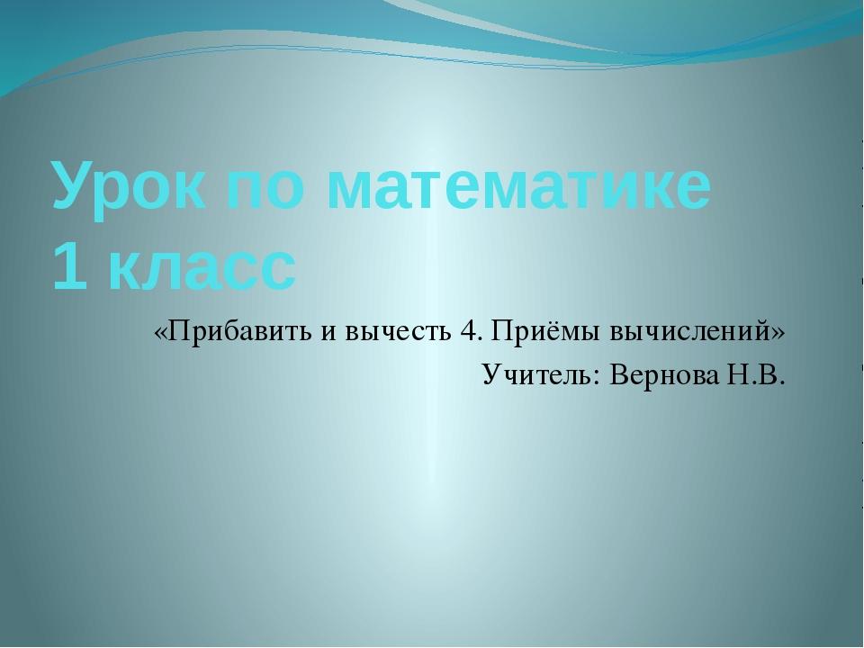 Урок по математике 1 класс «Прибавить и вычесть 4. Приёмы вычислений» Учитель...