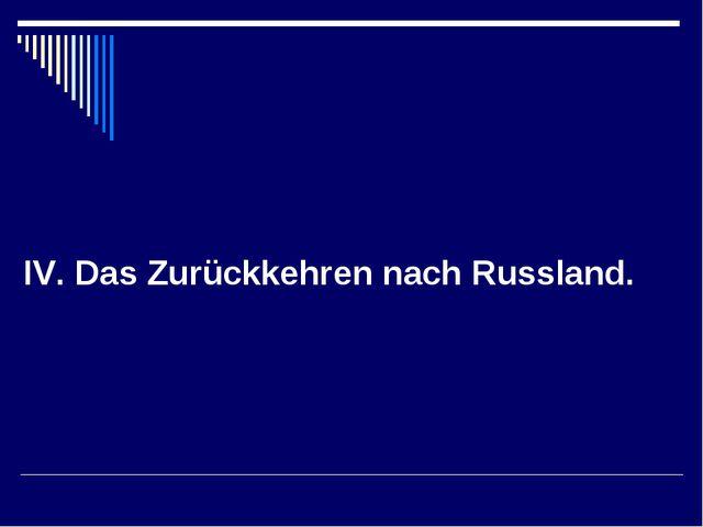 IV. Das Zurückkehren nach Russland.