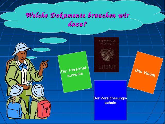 Welche Dokumente brauchen wir dazu? Der Personal- ausweis Das Visum Der Vers...