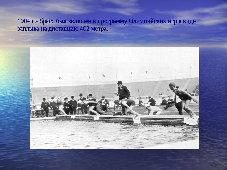 1904 г.- брасс был включен в программу Олимпийских игр в виде заплыва на дист...