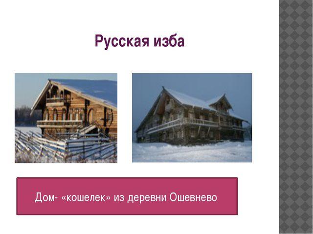 Русская изба Дом- «кошелек» из деревни Ошевнево